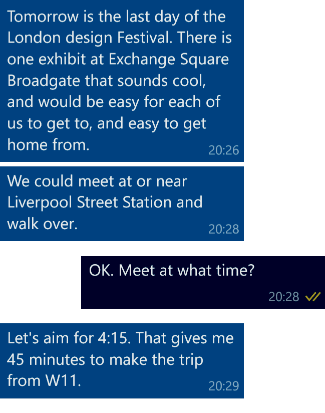 Colleague: Tomorrow is the last day of the London Design Festival. There is one exhibit at Exchange Square Broadgate that sounds cool, and would be esy for each of us to get to, and easy to get home from. We could meet at or near Liverpool Street Station and walk over. Me: OK. Meet at what time? Colleague: Let's aim for 4:14. That gives me 45 minutes to make the trip from W11.
