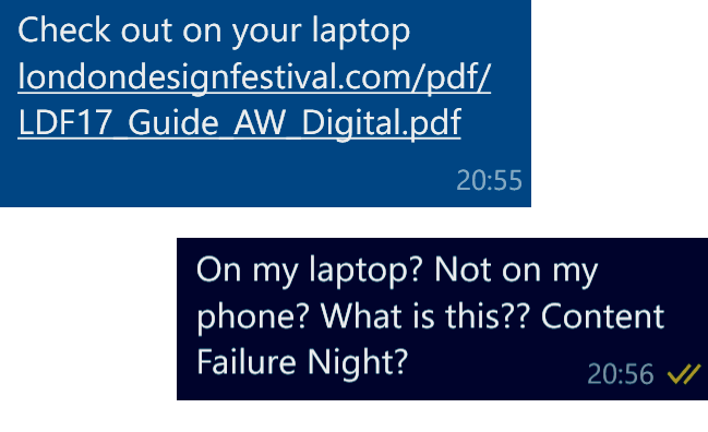"Colleague: Check out, on your laptop, this URL. (Location of a PDF file titled ""LDF17 Guide AW Digital"". Me: On my laptop? Not on my phone? What is this?? Content Failure Night?"