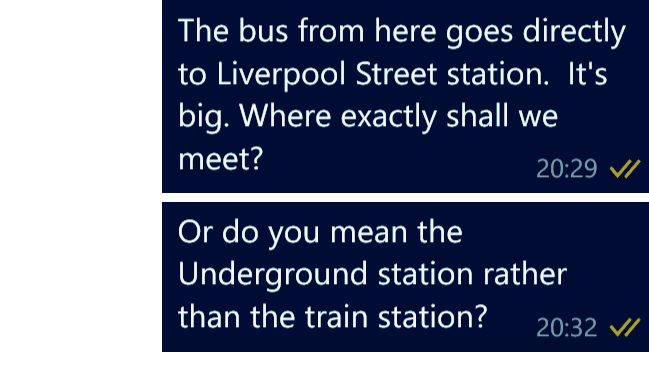 Me: The bus from here goes directly to Liverpool Street Station. It's big. Where exactly shall we meet? Or do you mean the Underground station rather than the train station?