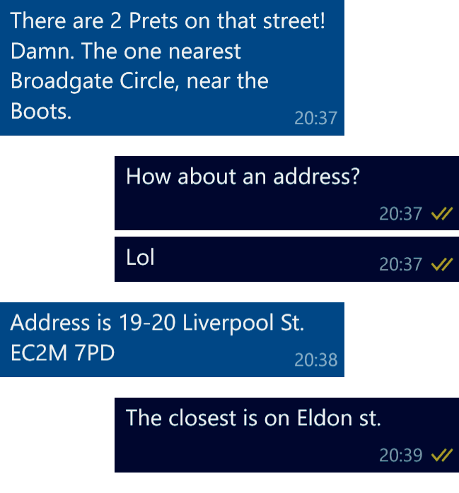 Colleague: There are 2 Prets on that street! Damn. The one nearest Broadgate Circle, near the Boots. Me: How about an address? LOL. Colleague: Address is 19-20 Liverpool St. Ec2M 7PD. Me: The closest Pret is on Eldon Street.