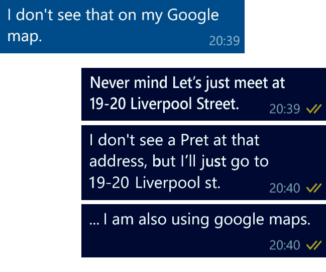 Colleague: I don't see that on my Google map. Me: Never mind. Let[s just meet at 19-20 Liverpool Street. I don't see a Pret at that address, but I'll just go to 19-20 Liverpool Street. … I am also using Google Maps.