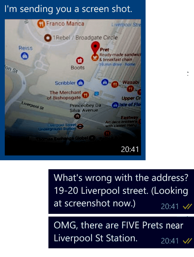 Colleague: I'm sending you a screenshot. The screenshot shows a map near Liverpool Street Station, with a Pin or bubble marking a Pret restaurant location. Me: What's wrong with the address? 19-20 Liverpool Street. (I'm now going to look at the screenshot.) OMG, there are FIVE Prets near Liverpool Street Station.