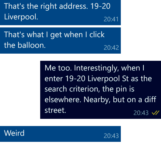 Colleague: That's the right address: 19-20 Liverpool Street. That[s what I get when I click the Balloon. Me: Me too. Interestinglyy, when I enter 19-20 Liverpool Street as the search criterion, the pin appears elsewhere. Nearby,but on a different street. Colleague: Weird.